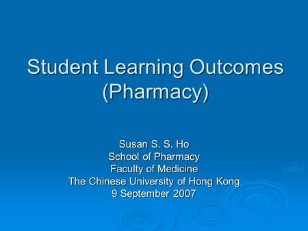 Student Learning Outcomes (Pharmacy) Susan S. S. Ho School of Pharmacy Faculty of Medicine The Chinese University of Hong Kong 9 September 2007.
