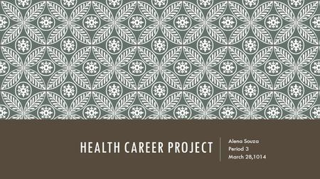HEALTH CAREER PROJECT Alena Souza Period 3 March 28,1014.