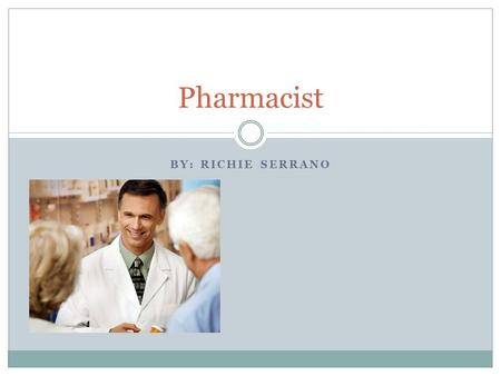 BY: RICHIE SERRANO Pharmacist. Interviews Both pharmacists I interviewed said that they love their job and would recommend it to others Bill, a pharmacist.
