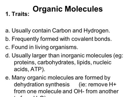 Organic Molecules 1. Traits: a. Usually contain Carbon and Hydrogen. b. Frequently formed with covalent bonds. c. Found in living organisms. d. Usually.