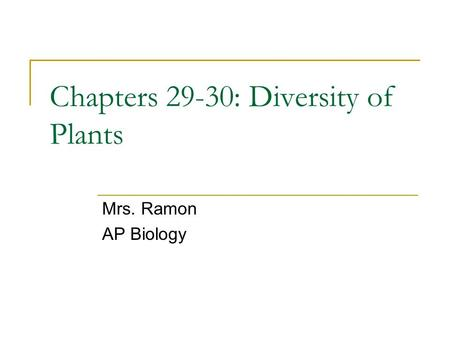 Mrs. Ramon AP Biology Chapters 29-30: Diversity of Plants.
