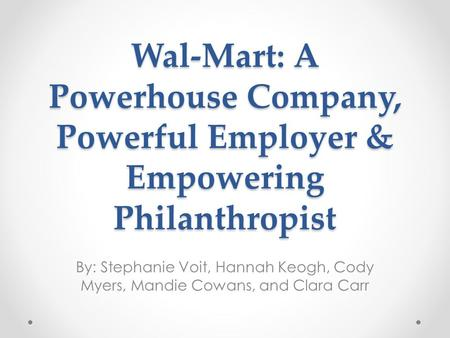 Wal-Mart: A Powerhouse Company, Powerful Employer & Empowering Philanthropist By: Stephanie Voit, Hannah Keogh, Cody Myers, Mandie Cowans, and Clara Carr.