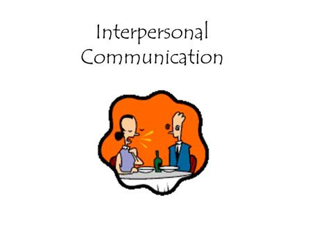 Interpersonal Communication. Why study interpersonal communication? Improve relationships with family –Earliest communication; large factor in how we.