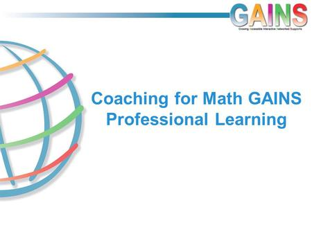 Coaching for Math GAINS Professional Learning. Initial Steps in Math Coaching How going SLOWLY will help you to make significant GAINS FAST.