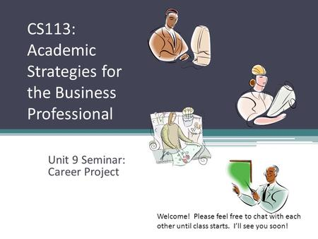 CS113: Academic Strategies for the Business Professional Unit 9 Seminar: Career Project Welcome! Please feel free to chat with each other until class starts.