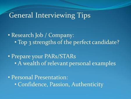 General Interviewing Tips Research Job / Company: Top 3 strengths of the perfect candidate? Prepare your PARs/STARs A wealth of relevant personal examples.