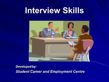 Interview Skills Developed by: Student Career and Employment Centre.