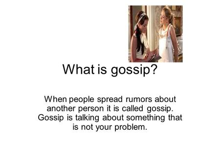 What is gossip? When people spread rumors about another person it is called gossip. Gossip is talking about something that is not your problem.