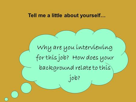 Why are you interviewing for this job? How does your background relate to this job? Tell me a little about yourself…