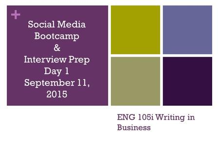 + ENG 105i Writing in Business Social Media Bootcamp & Interview Prep Day 1 September 11, 2015.