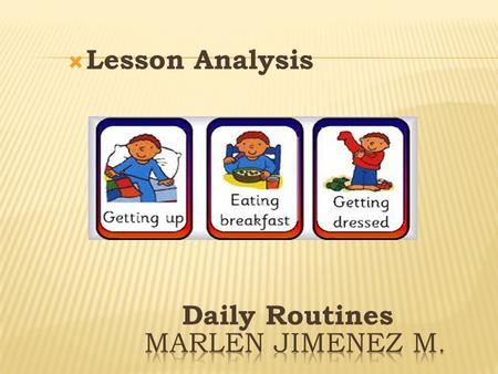  Lesson Analysis Daily Routines. LESSON ANALYSIS WHY THIS TOPIC? This topic is very easy and useful for the beginners learners. The students feel free.