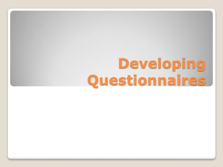 Developing Questionnaires. What is a questionnaire? A group of printed questions that the respondent answers by him/herself A key assumption: the respondent.