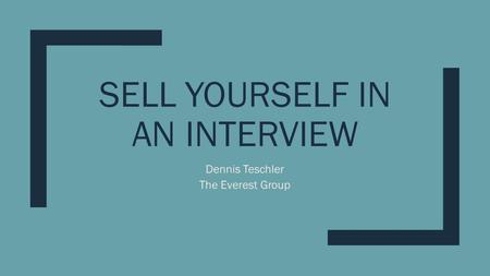 SELL YOURSELF IN AN INTERVIEW Dennis Teschler The Everest Group.