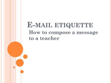 E- MAIL ETIQUETTE How to compose a message to a teacher.