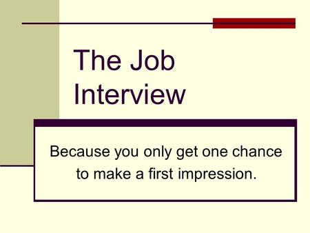 The Job Interview Because you only get one chance to make a first impression.
