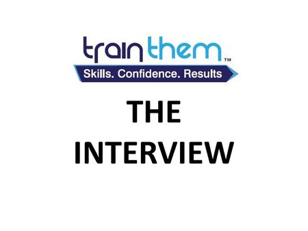 TRAINTHEM THE INTERVIEW. WHAT IS AN INTERVIEW? THE INTERVIEW THE INTERVIEW IS YOUR FIRST SALE.