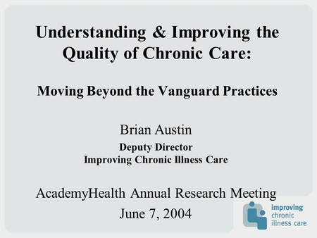 Understanding & Improving the Quality of Chronic Care: Moving Beyond the Vanguard Practices Brian Austin Deputy Director Improving Chronic Illness Care.