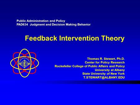 Feedback Intervention Theory Thomas R. Stewart, Ph.D. Center for Policy Research Rockefeller College of Public Affairs and Policy University at Albany.
