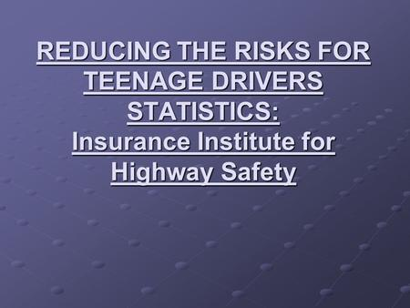 REDUCING THE RISKS FOR TEENAGE DRIVERS STATISTICS: Insurance Institute for Highway Safety.