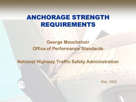 ANCHORAGE STRENGTH REQUIREMENTS George Mouchahoir Office of Performance Standards National Highway Traffic Safety Administration May, 2002.
