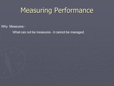 Measuring Performance Why Measures:- What can not be measures - it cannot be managed.
