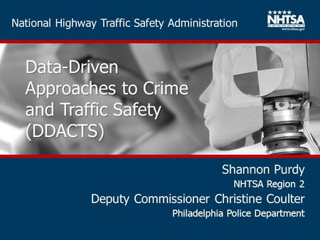 National Highway Traffic Safety Administration Data-Driven Approaches to Crime and Traffic Safety (DDACTS) Shannon Purdy NHTSA Region 2 Deputy Commissioner.