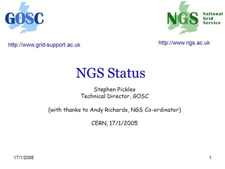 17/1/20051 NGS Status Stephen Pickles Technical Director, GOSC (with thanks to Andy Richards, NGS Co-ordinator) CERN, 17/1/2005