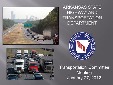 ARKANSAS STATE HIGHWAY AND TRANSPORTATION DEPARTMENT Transportation Committee Meeting January 27, 2012.