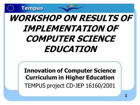 1 WORKSHOP ON RESULTS OF IMPLEMENTATION OF COMPUTER SCIENCE EDUCATION Innovation of Computer Science Curriculum in Higher Education TEMPUS project CD-JEP.