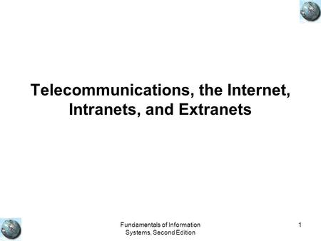 Fundamentals of Information Systems, Second Edition 1 Telecommunications, the Internet, Intranets, and Extranets.