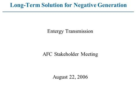 Long-Term Solution for Negative Generation Entergy Transmission AFC Stakeholder Meeting August 22, 2006.