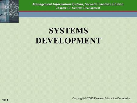 10.1 Copyright © 2005 Pearson Education Canada Inc. Management Information Systems, Second Canadian Edition Chapter 10: Systems Development SYSTEMS DEVELOPMENT.