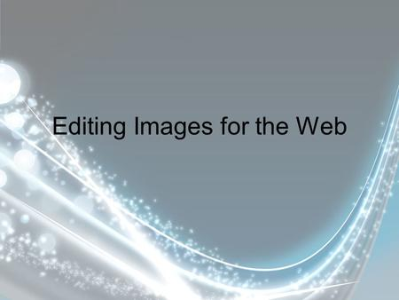 Editing Images for the Web. Optimization/Compression Graphics optimization is important for fast web page display.