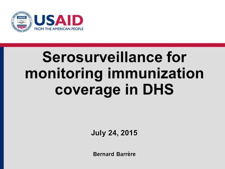Serosurveillance for monitoring immunization coverage in DHS July 24, 2015 Bernard Barrère.