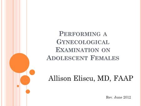 P ERFORMING A G YNECOLOGICAL E XAMINATION ON A DOLESCENT F EMALES Allison Eliscu, MD, FAAP Rev. June 2012.