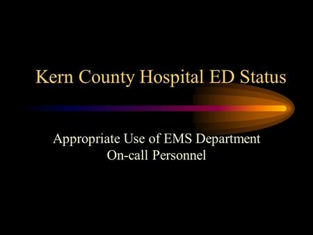 Kern County Hospital ED Status Appropriate Use of EMS Department On-call Personnel.