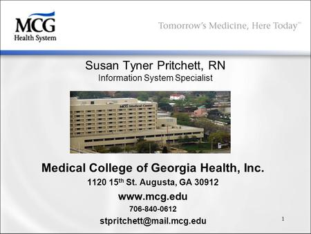 1 Susan Tyner Pritchett, RN Information System Specialist Medical College of Georgia Health, Inc. 1120 15 th St. Augusta, GA 30912 www.mcg.edu 706-840-0612.