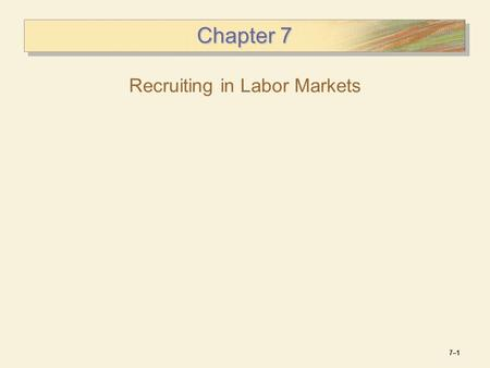 7–17–1 Chapter 7 Recruiting in Labor Markets. 7–27–2 Strategic Approach to Recruiting Benefits of a Strategic Approach  Matches recruiting activity with.