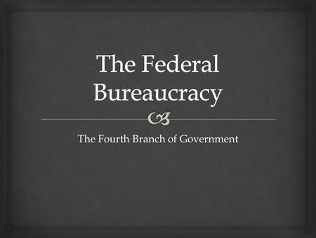 The Fourth Branch of Government.   Division of labor  Specialization of job tasks  Hiring based on worker competency (merit system)  Hierarchical.