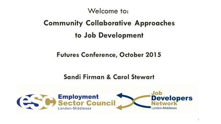 Welcome to: Community Collaborative Approaches to Job Development Futures Conference, October 2015 Sandi Firman & Carol Stewart 1.