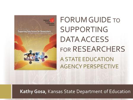 FORUM GUIDE TO SUPPORTING DATA ACCESS FOR RESEARCHERS A STATE EDUCATION AGENCY PERSPECTIVE Kathy Gosa, Kansas State Department of Education.
