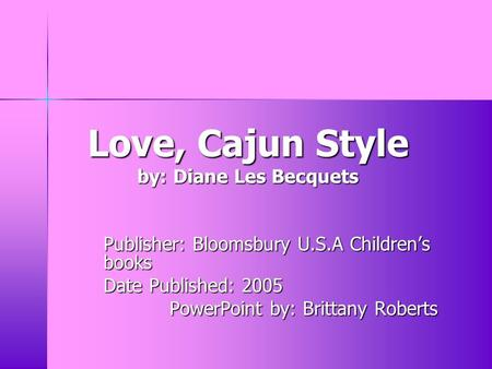 Love, Cajun Style by: Diane Les Becquets Publisher: Bloomsbury U.S.A Children's books Date Published: 2005 PowerPoint by: Brittany Roberts.