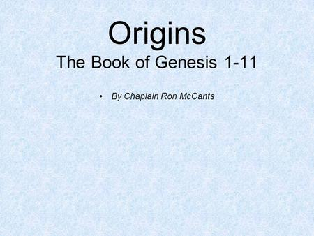 Origins The Book of Genesis 1-11 By Chaplain Ron McCants.