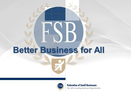 Better Business for All. Federation of Small Businesses The UK's leading business organisation around 200,000 members Nearly 6,000 members in Kent and.