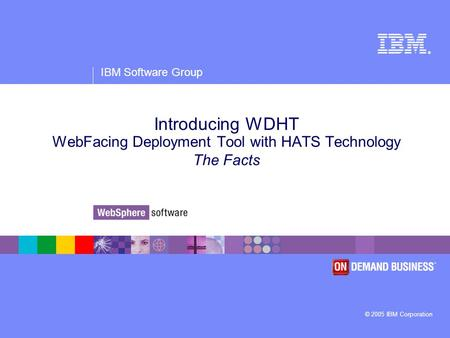 ® IBM Software Group © 2005 IBM Corporation Introducing WDHT WebFacing Deployment Tool with HATS Technology The Facts.