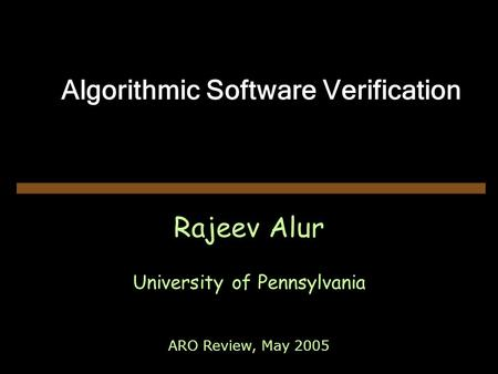 Algorithmic Software Verification Rajeev Alur University of Pennsylvania ARO Review, May 2005.