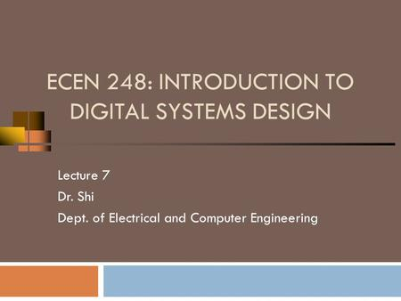 ECEN 248: INTRODUCTION TO DIGITAL SYSTEMS DESIGN Lecture 7 Dr. Shi Dept. of Electrical and Computer Engineering.