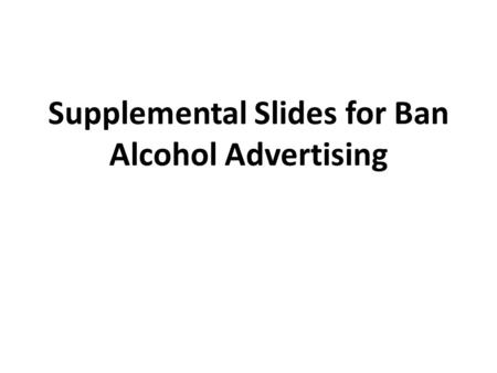 Supplemental Slides for Ban Alcohol Advertising. What is alcohol? An intoxicating ingredient found in beer, wine, toddy and other liquor. Produced by.