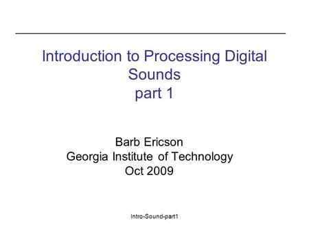 Intro-Sound-part1 Introduction to Processing Digital Sounds part 1 Barb Ericson Georgia Institute of Technology Oct 2009.