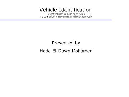 Vehicle Identification Detect vehicles in large open fields and to track the movement of vehicles remotely Presented by Hoda El-Dawy Mohamed.